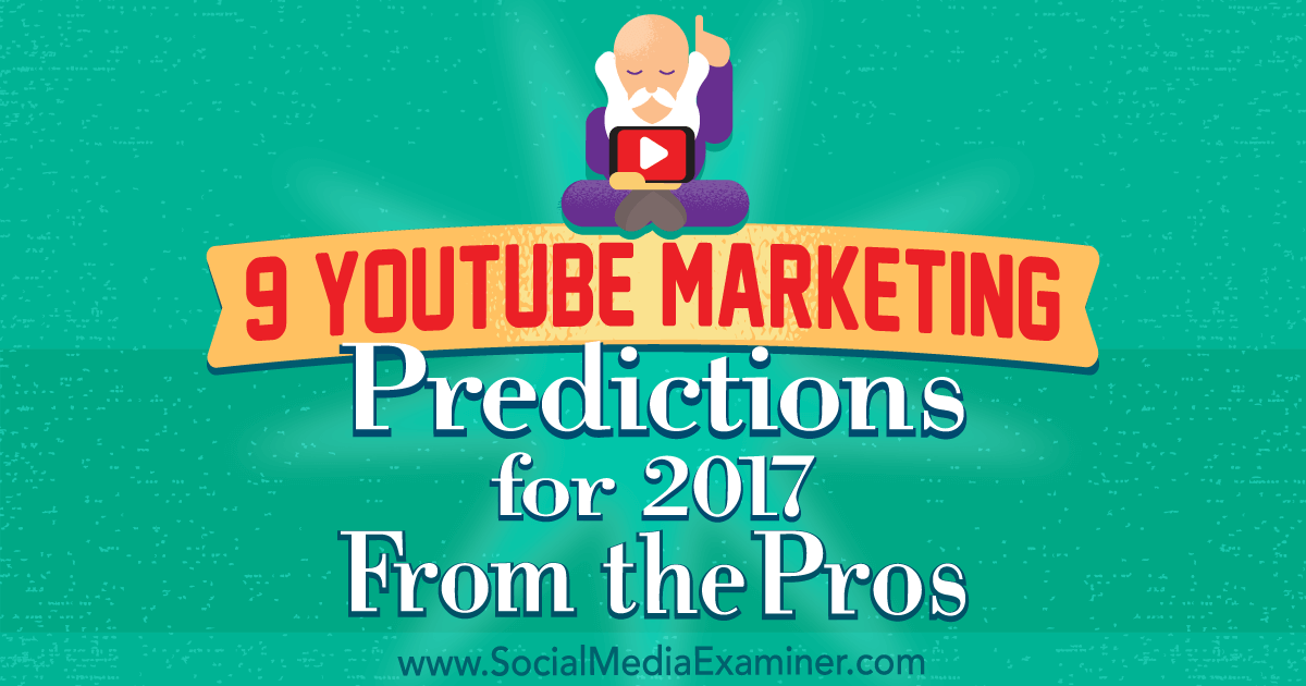 9 YouTube Marketing Predictions for 2017 From the Pros