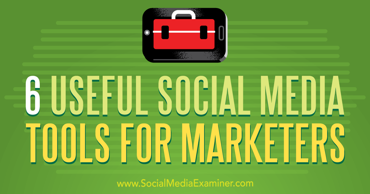 6 Useful Social Media Tools for Marketers