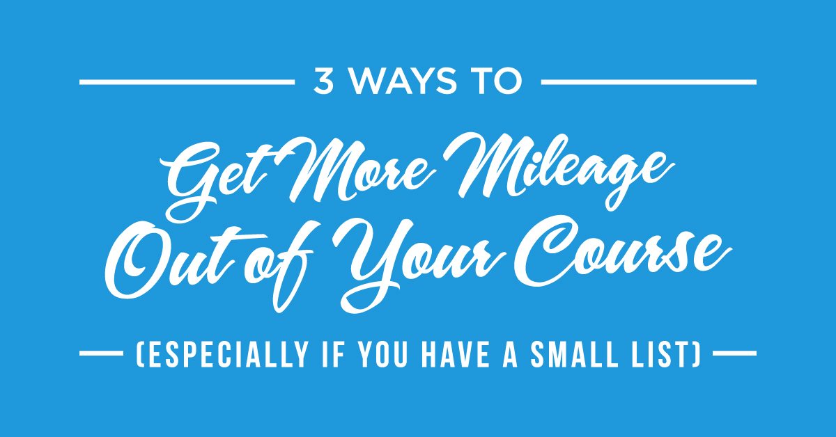 #153: 3 Ways to Get More Mileage Out of Your Course (Especially If You Have a Small List)