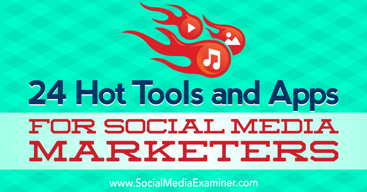 24 Hot Tools and Apps for Social Media Marketers