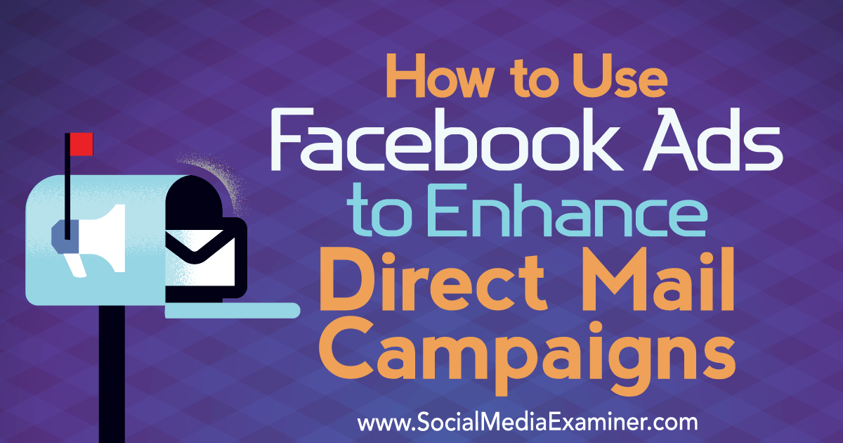 How to Use Facebook Ads to Enhance Direct Mail Campaigns