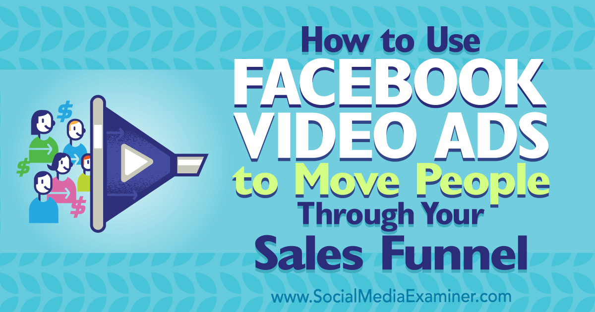 How to Use Facebook Video Ads to Move People Through Your Sales Funnel
