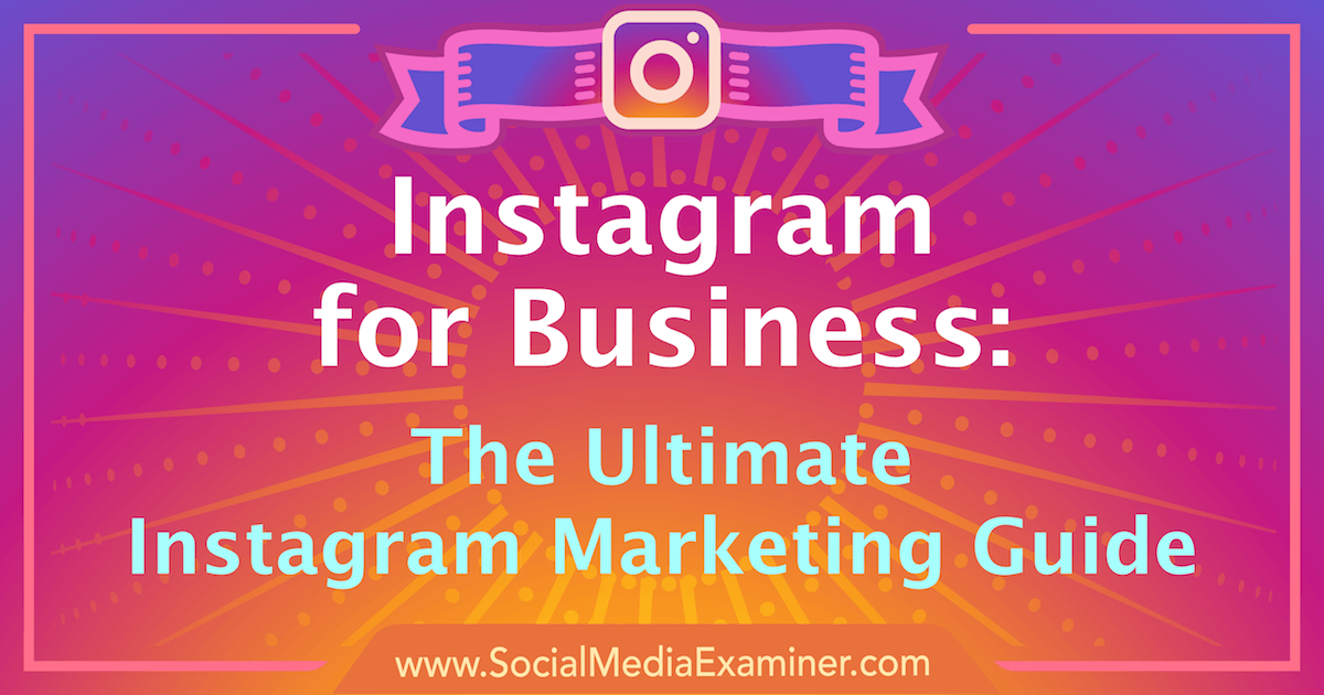 Instagram for Business: The Ultimate Instagram Marketing Guide